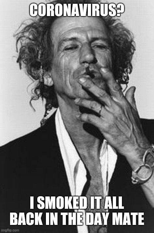 Keith Richards |  CORONAVIRUS? I SMOKED IT ALL BACK IN THE DAY MATE | image tagged in keith richards | made w/ Imgflip meme maker