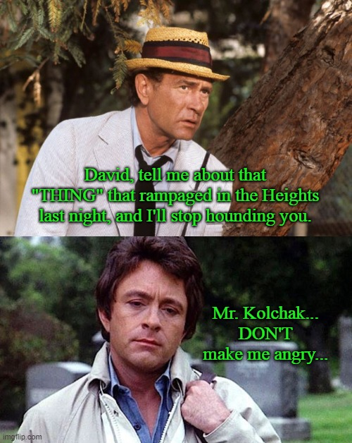 "Do you know a guy named McGee? |  David, tell me about that ""THING"" that rampaged in the Heights last night, and I'll stop hounding you. Mr. Kolchak... DON'T make me angry... 