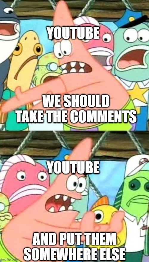 I hope nobody else has done this |  YOUTUBE; WE SHOULD TAKE THE COMMENTS; YOUTUBE; AND PUT THEM SOMEWHERE ELSE | image tagged in memes,put it somewhere else patrick | made w/ Imgflip meme maker
