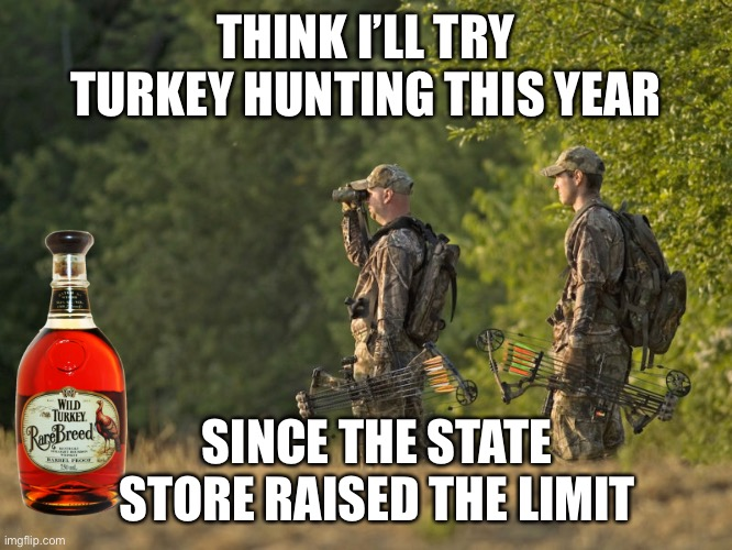 Pennsylvania Hunting In 2020 |  THINK I'LL TRY TURKEY HUNTING THIS YEAR; SINCE THE STATE STORE RAISED THE LIMIT | image tagged in turkey,hunting,pennsylvania,2020,liquor | made w/ Imgflip meme maker