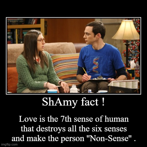 ShAmy fact ! | Love is the 7th sense of human that destroys all the six senses and make the person ''Non-Sense'' . | image tagged in memes,funny,the big bang theory,shamy,sheldon cooper | made w/ Imgflip demotivational maker