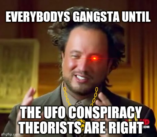 Ancient Aliens |  EVERYBODYS GANGSTA UNTIL; THE UFO CONSPIRACY THEORISTS ARE RIGHT | image tagged in memes,ancient aliens | made w/ Imgflip meme maker