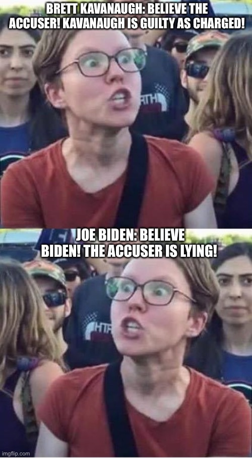 Angry Liberal Hypocrite |  BRETT KAVANAUGH: BELIEVE THE ACCUSER! KAVANAUGH IS GUILTY AS CHARGED! JOE BIDEN: BELIEVE BIDEN! THE ACCUSER IS LYING! | image tagged in angry liberal hypocrite,brett kavanaugh,joe biden,democrats,republicans,liberal logic | made w/ Imgflip meme maker