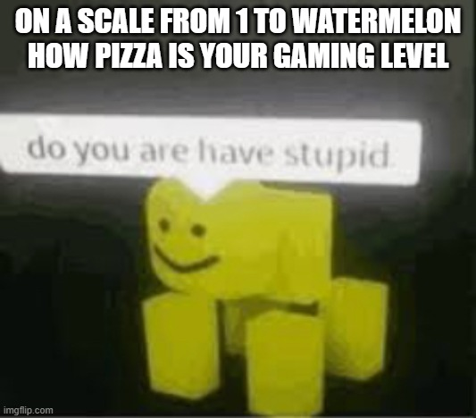 do you are have stupid |  ON A SCALE FROM 1 TO WATERMELON HOW PIZZA IS YOUR GAMING LEVEL | image tagged in do you are have stupid | made w/ Imgflip meme maker