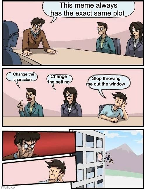 He really should |  This meme always has the exact same plot; Change the setting; Change the characters; Stop throwing me out the window | image tagged in memes,boardroom meeting suggestion | made w/ Imgflip meme maker