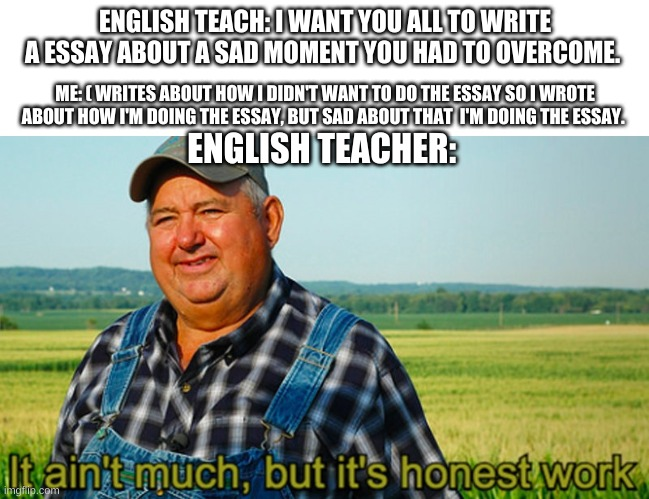 I was thinking about writing this for my essay... |  ENGLISH TEACH: I WANT YOU ALL TO WRITE A ESSAY ABOUT A SAD MOMENT YOU HAD TO OVERCOME. ME: ( WRITES ABOUT HOW I DIDN'T WANT TO DO THE ESSAY SO I WROTE ABOUT HOW I'M DOING THE ESSAY, BUT SAD ABOUT THAT  I'M DOING THE ESSAY. ENGLISH TEACHER: | image tagged in it ain't much but it's honest work,essay,sadness,teacher,sarcasm,big brain | made w/ Imgflip meme maker