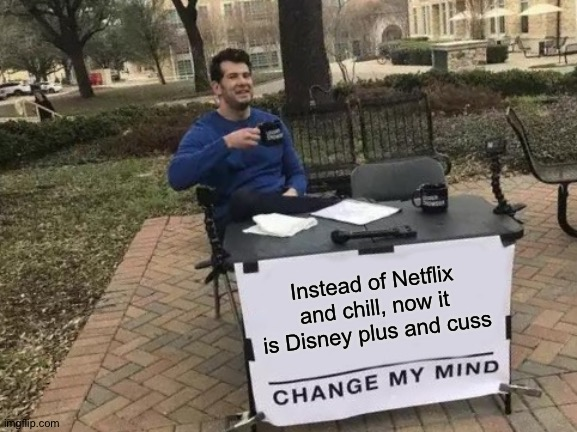 Disney plus and cuss |  Instead of Netflix and chill, now it is Disney plus and cuss | image tagged in memes,change my mind,disney plus,netflix | made w/ Imgflip meme maker