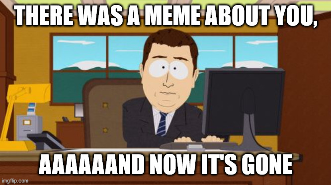 Aaaaand Its Gone |  THERE WAS A MEME ABOUT YOU, AAAAAAND NOW IT'S GONE | image tagged in memes,aaaaand its gone | made w/ Imgflip meme maker