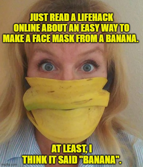 "Banana Face Mask |  JUST READ A LIFEHACK ONLINE ABOUT AN EASY WAY TO MAKE A FACE MASK FROM A BANANA. AT LEAST, I THINK IT SAID ""BANANA"". 