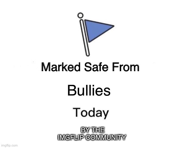 Marked Safe From |  Bullies; BY THE IMGFLIP COMMUNITY | image tagged in memes,marked safe from,peace,anti-bullying | made w/ Imgflip meme maker