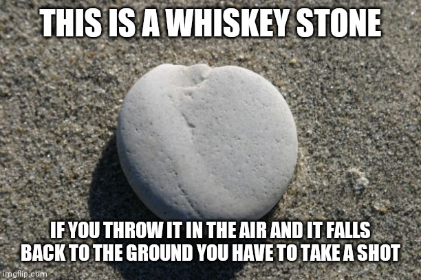 Here we go! |  THIS IS A WHISKEY STONE; IF YOU THROW IT IN THE AIR AND IT FALLS BACK TO THE GROUND YOU HAVE TO TAKE A SHOT | image tagged in whiskey,rocks,stone,shot | made w/ Imgflip meme maker
