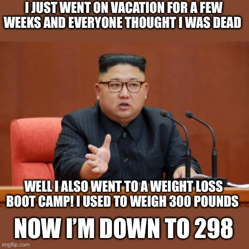 We all know this is what actually happened in North Korea |  I JUST WENT ON VACATION FOR A FEW WEEKS AND EVERYONE THOUGHT I WAS DEAD; WELL I ALSO WENT TO A WEIGHT LOSS BOOT CAMP! I USED TO WEIGH 300 POUNDS; NOW I'M DOWN TO 298 | image tagged in memes,kim jong un,dictator,north korea | made w/ Imgflip meme maker