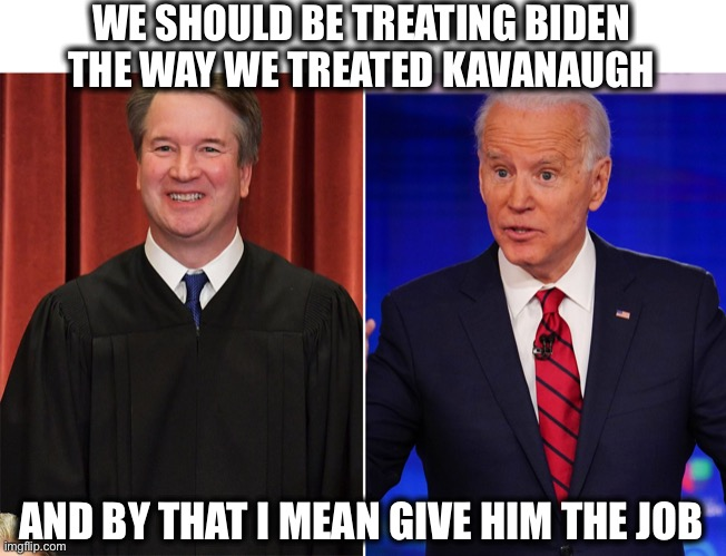 All things equal |  WE SHOULD BE TREATING BIDEN THE WAY WE TREATED KAVANAUGH; AND BY THAT I MEAN GIVE HIM THE JOB | image tagged in biden,kavanaugh | made w/ Imgflip meme maker