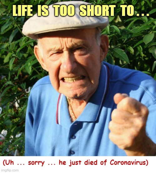 Life is too short to |  LIFE IS TO SHORT TO ... (Uh ... sorry ... he just died of Coronavirus) | image tagged in sick_covid stream,dark humor,covid-19,rick75230,life is short | made w/ Imgflip meme maker