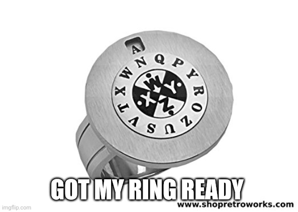 GOT MY RING READY | image tagged in decoder ring | made w/ Imgflip meme maker