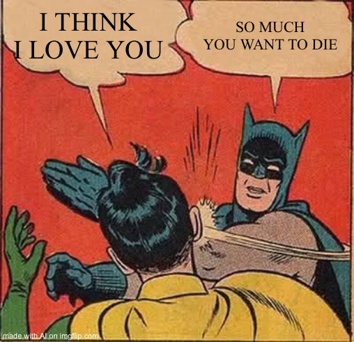 Batman Slapping Robin Meme |  I THINK I LOVE YOU; SO MUCH YOU WANT TO DIE | image tagged in memes,batman slapping robin | made w/ Imgflip meme maker