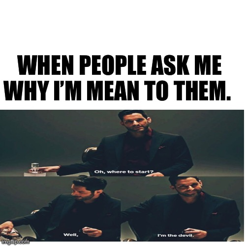 I'm The Devil |  WHEN PEOPLE ASK ME WHY I'M MEAN TO THEM. | image tagged in lucifer,devil,netflix,angels,hello | made w/ Imgflip meme maker