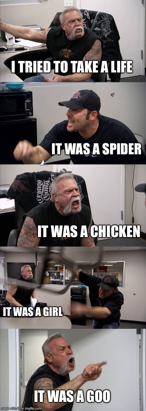 American Chopper Argument Meme |  I TRIED TO TAKE A LIFE; IT WAS A SPIDER; IT WAS A CHICKEN; IT WAS A GIRL; IT WAS A GOO | image tagged in memes,american chopper argument | made w/ Imgflip meme maker