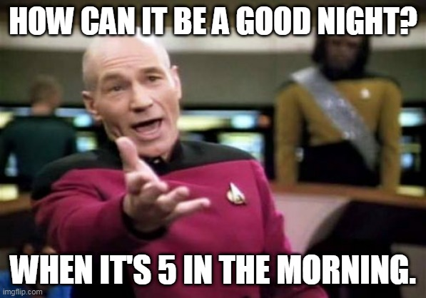 Picard Wtf |  HOW CAN IT BE A GOOD NIGHT? WHEN IT'S 5 IN THE MORNING. | image tagged in memes,picard wtf | made w/ Imgflip meme maker