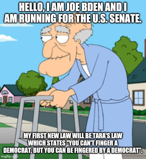 "Joe Biden for Senate |  HELLO, I AM JOE BDEN AND I AM RUNNING FOR THE U.S. SENATE. MY FIRST NEW LAW WILL BE TARA'S LAW WHICH STATES ""YOU CAN'T FINGER A DEMOCRAT, BUT YOU CAN BE FINGERED BY A DEMOCRAT"". 