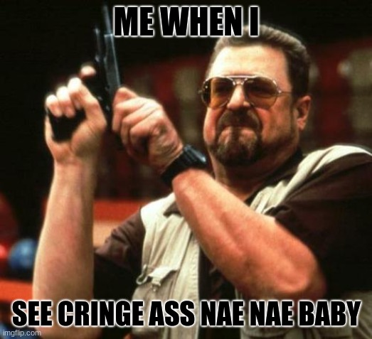 gun | ME WHEN I SEE CRINGE ASS NAE NAE BABY | image tagged in gun | made w/ Imgflip meme maker