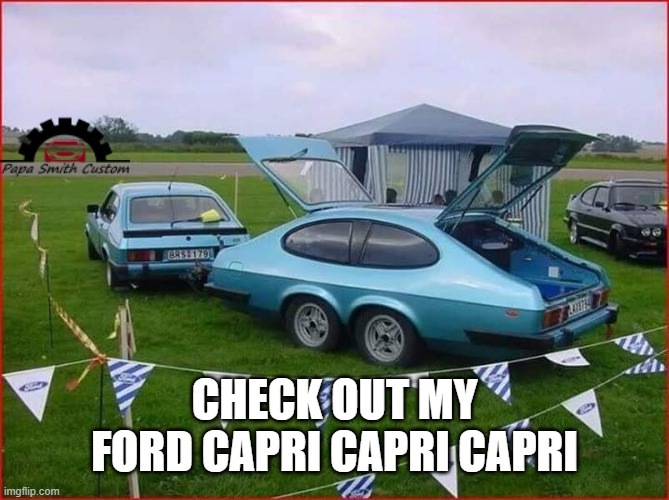 Just getting the back end out in the Capri... |  CHECK OUT MY FORD CAPRI CAPRI CAPRI | image tagged in ford,car memes,weird stuff,different,trailer,strange cars | made w/ Imgflip meme maker