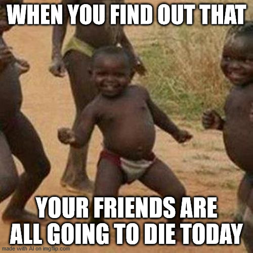 Third World Success Kid Meme |  WHEN YOU FIND OUT THAT; YOUR FRIENDS ARE ALL GOING TO DIE TODAY | image tagged in memes,third world success kid | made w/ Imgflip meme maker