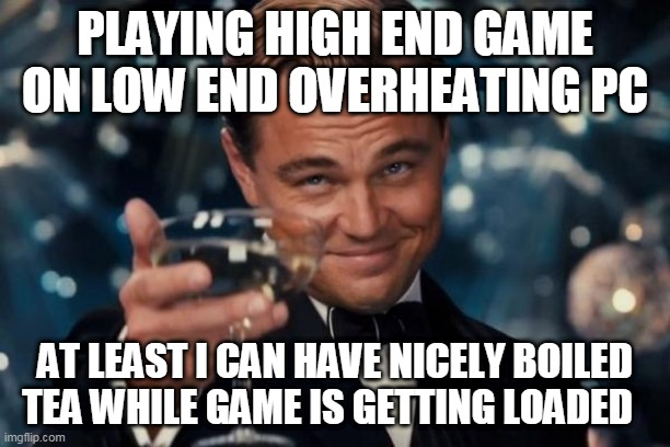 gaming |  PLAYING HIGH END GAME ON LOW END OVERHEATING PC; AT LEAST I CAN HAVE NICELY BOILED TEA WHILE GAME IS GETTING LOADED | image tagged in memes,leonardo dicaprio cheers | made w/ Imgflip meme maker