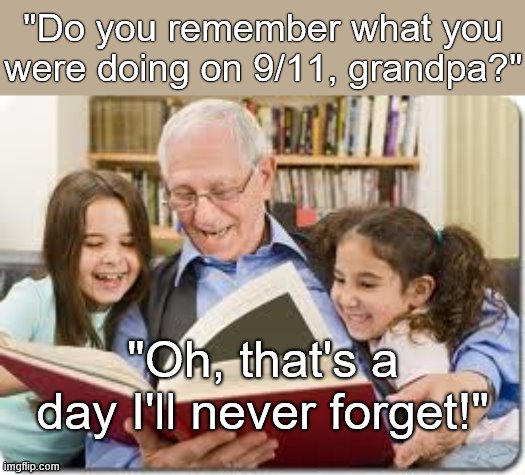 "Storytelling Grandpa Meme | ""Do you remember what you were doing on 9/11, grandpa?"" ""Oh, that's a day I'll never forget!"" 