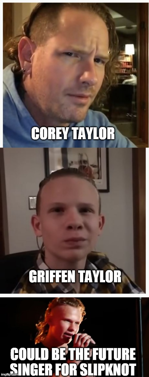 LOOKS JUST LIKE HIM |  COREY TAYLOR; GRIFFEN TAYLOR; COULD BE THE FUTURE SINGER FOR SLIPKNOT | image tagged in memes,slipknot | made w/ Imgflip meme maker
