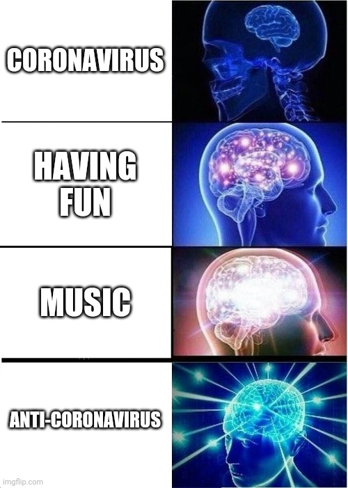 Expanding Brain |  CORONAVIRUS; HAVING FUN; MUSIC; ANTI-CORONAVIRUS | image tagged in memes,expanding brain | made w/ Imgflip meme maker