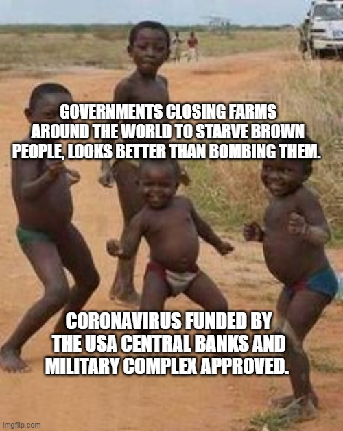 Indians |  GOVERNMENTS CLOSING FARMS AROUND THE WORLD TO STARVE BROWN PEOPLE, LOOKS BETTER THAN BOMBING THEM. CORONAVIRUS FUNDED BY THE USA CENTRAL BANKS AND MILITARY COMPLEX APPROVED. | image tagged in indians | made w/ Imgflip meme maker