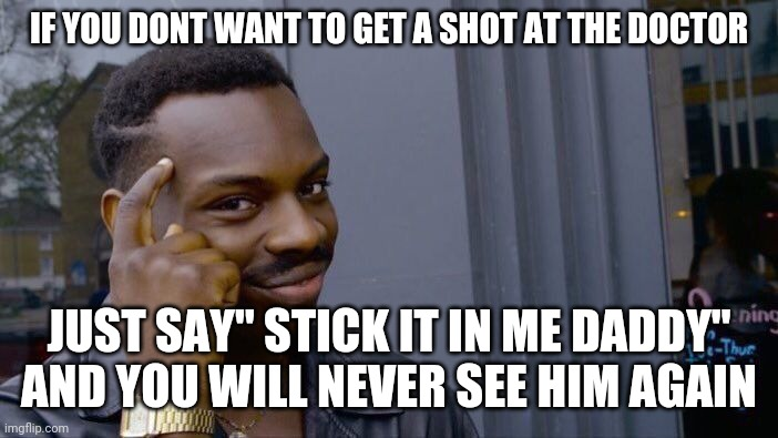 "Roll Safe Think About It Meme |  IF YOU DONT WANT TO GET A SHOT AT THE DOCTOR; JUST SAY"" STICK IT IN ME DADDY"" AND YOU WILL NEVER SEE HIM AGAIN 