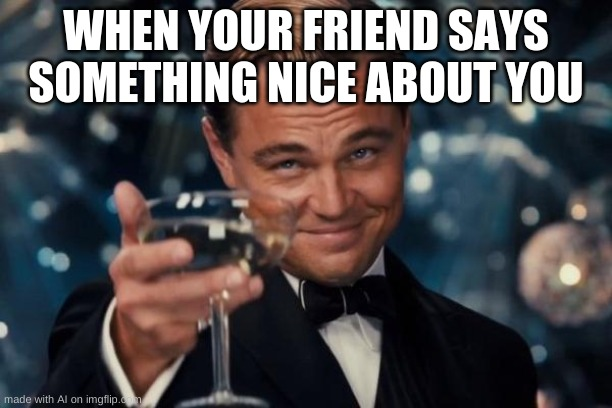 Wholesome AI Meme |  WHEN YOUR FRIEND SAYS SOMETHING NICE ABOUT YOU | image tagged in memes,leonardo dicaprio cheers,wholesome,friend,fun,ai | made w/ Imgflip meme maker