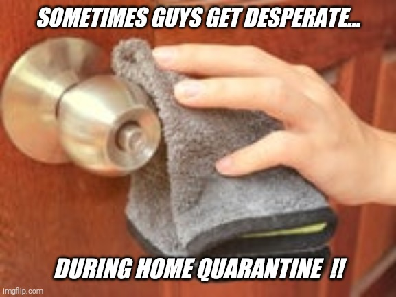 My front door confession  !! |  SOMETIMES GUYS GET DESPERATE... DURING HOME QUARANTINE  !! | image tagged in embarrassing,true,confession | made w/ Imgflip meme maker