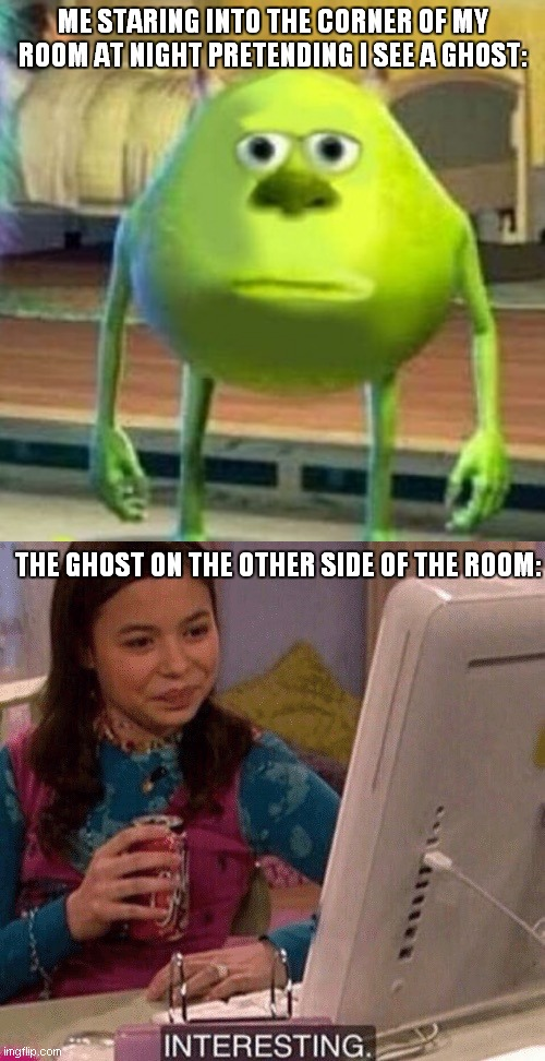 ME STARING INTO THE CORNER OF MY ROOM AT NIGHT PRETENDING I SEE A GHOST:; THE GHOST ON THE OTHER SIDE OF THE ROOM: | image tagged in icarly interesting,mike wasowski sully face swap | made w/ Imgflip meme maker