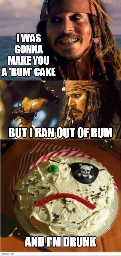 BUT STILL MADE A CAKE |  I WAS GONNA MAKE YOU A 'RUM' CAKE; BUT I RAN OUT OF RUM; AND I'M DRUNK | image tagged in memes,pirate,cake,pirates of the caribbean,jack sparrow,why is the rum gone | made w/ Imgflip meme maker