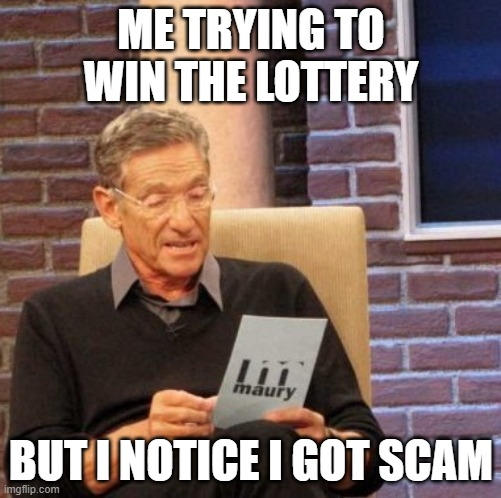 Lottery |  ME TRYING TO WIN THE LOTTERY; BUT I NOTICE I GOT SCAM | image tagged in memes,maury lie detector | made w/ Imgflip meme maker