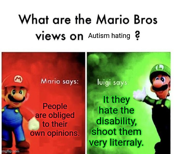 Autism haters are stupid |  Autism hating; People are obliged to their own opinions. It they hate the disability, shoot them very literraly. | image tagged in autism,disability,good,quit hatin,stupid | made w/ Imgflip meme maker