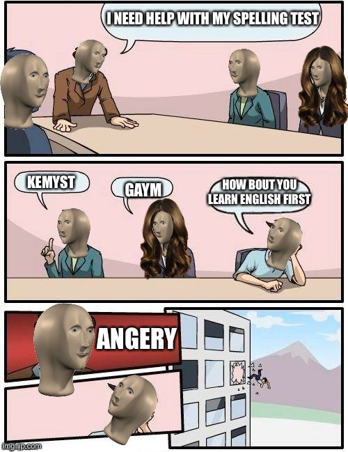 Meme Man Boardroom Meeting Suggestion |  I NEED HELP WITH MY SPELLING TEST; KEMYST; HOW BOUT YOU LEARN ENGLISH FIRST; GAYM; ANGERY | image tagged in meme man boardroom meeting suggestion,fisiks,kemyst,english,funny,memes | made w/ Imgflip meme maker