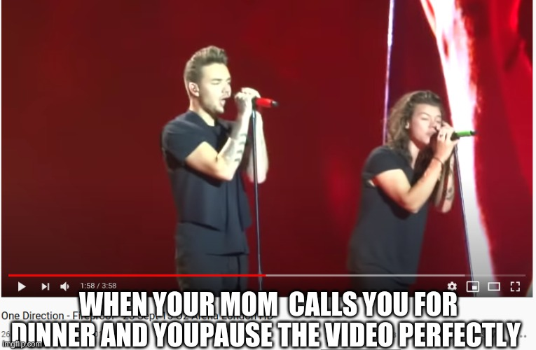 Part one |  WHEN YOUR MOM  CALLS YOU FOR DINNER AND YOUPAUSE THE VIDEO PERFECTLY | image tagged in one direction,funny | made w/ Imgflip meme maker