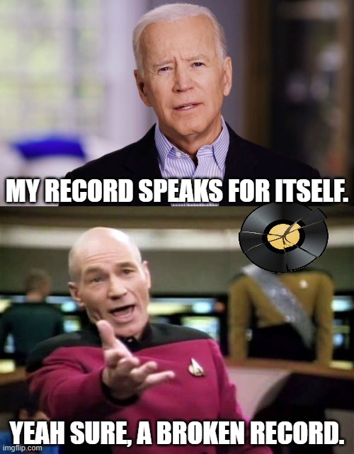 IF HE ACTUALY BECAME PRESIDENT HE WOULD BE A 78. BUT HIS REAL STORY IS THAT OF AN LP WITH NOTHING     ON IT OR IS THAT IN IT. |  MY RECORD SPEAKS FOR ITSELF. YEAH SURE, A BROKEN RECORD. | image tagged in memes,picard wtf,joe biden 2020 | made w/ Imgflip meme maker
