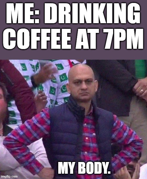 Coffee at 7PM! |  ME: DRINKING COFFEE AT 7PM; MY BODY. | image tagged in angry man,coffee,coffee at night,no sleep | made w/ Imgflip meme maker