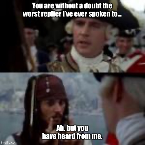 When you're bad at replying ? |  You are without a doubt the worst replier I've ever spoken to... Ah, but you have heard from me. | image tagged in ghosted,goodbye,pirates,memes | made w/ Imgflip meme maker