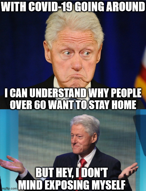 Bill Clinton So What |  WITH COVID-19 GOING AROUND; I CAN UNDERSTAND WHY PEOPLE OVER 60 WANT TO STAY HOME; BUT HEY, I DON'T MIND EXPOSING MYSELF | image tagged in bill clinton,bill clinton so what,memes,covid-19,old people,stay at home | made w/ Imgflip meme maker