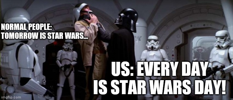 Every day is star wars day |  NORMAL PEOPLE: TOMORROW IS STAR WARS... US: EVERY DAY IS STAR WARS DAY! | image tagged in darth vader choke,star wars,star wars fan,star wars day,the dark side | made w/ Imgflip meme maker
