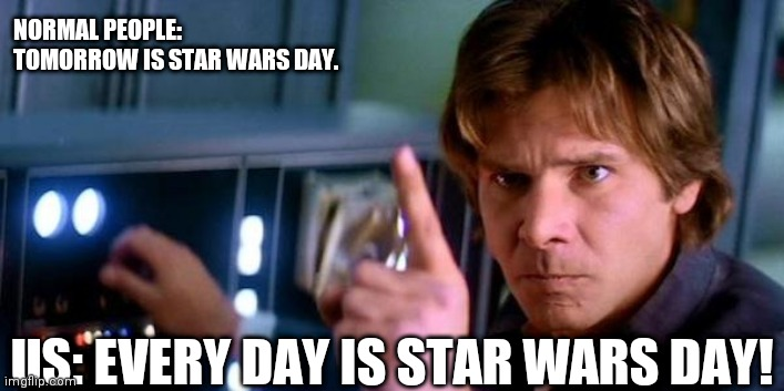Every day is star wars day |  NORMAL PEOPLE: TOMORROW IS STAR WARS DAY. US: EVERY DAY IS STAR WARS DAY! | image tagged in angry han solo,star wars day,may the 4th,star wars fan | made w/ Imgflip meme maker