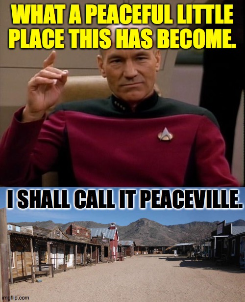 imgflip.  We take social distancing to the max. |  WHAT A PEACEFUL LITTLE PLACE THIS HAS BECOME. I SHALL CALL IT PEACEVILLE. | image tagged in picard make it so,ghosttown,imgflip,memes,social distancing | made w/ Imgflip meme maker