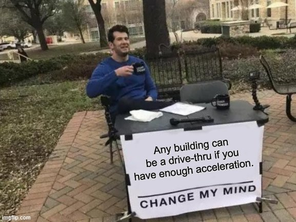 Change My Mind Meme | Any building can be a drive-thru if you have enough acceleration. | image tagged in memes,change my mind | made w/ Imgflip meme maker