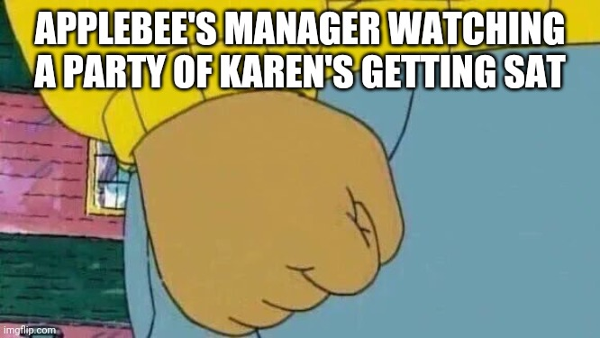 Arthur Fist |  APPLEBEE'S MANAGER WATCHING A PARTY OF KAREN'S GETTING SAT | image tagged in memes,arthur fist,omg karen | made w/ Imgflip meme maker